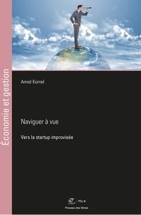 Amiel Kornel - Naviguer à vue - Vers la startup improvisée.