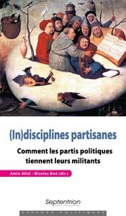 Amin Allal et Nicolas Bué - (In)disciplines partisanes - Comment les partis politiques tiennent leurs militants.
