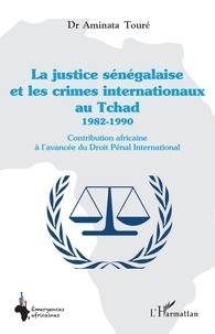 Aminata Touré - La justice sénégalaise et les crimes internationaux au Tchad (1982-1990) - Contribution africaine à l'avancée du droit pénal international.