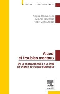 Amine Benyamina et Michel Reynaud - Alcool et troubles mentaux - De la compréhension à la prise en charge du double diagnostic.
