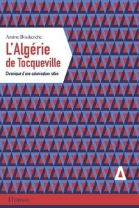 Amine Boukerche - L'Algérie de Tocqueville - Chronique d'une colonisation ratée.