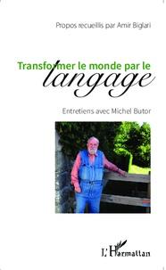 Amir Biglari et Michel Butor - Transformer le monde par le langage - Entretiens avec Michel Butor.