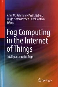 Amir M Rahmani et Pasi Liljeberg - Fog Computing in the Internet of Things - Intelligence at the Edge.