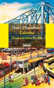 Amit Chaudhuri - Calcutta - Deux ans dans la ville.