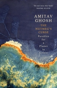 Amitav Ghosh - The Nutmeg's Curse - Parables for a Planet in Crisis.