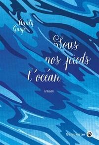 Amity Gaige - Sous nos pieds l'océan.