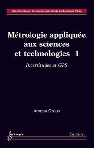 Ammar Grous - Métrologie appliquée aux sciences et technologies - Tome 1, Incertitudes et GPS.
