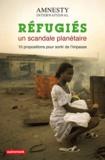 Amnesty International - Refugiés, un scandale planétaire - 10 propositions pour sortir de l'impasse.