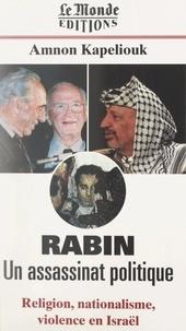 Amnon Kapeliouk - Rabin, un assassinat politique - Religion, nationalisme, violence en Israël.