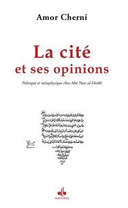 Amor Cherni - La Cité et ses opinions - Politique et métaphysique chez Abû Nasr al-Fârâbî.