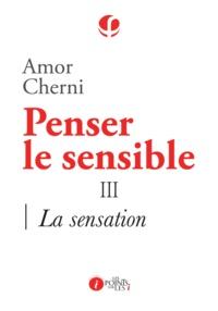 Amor Cherni - Penser le sensible - Tome 3, La sensation.