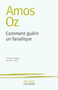 Amos Oz - Comment guérir un fanatique.