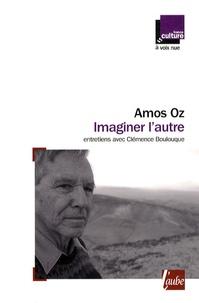 Amos Oz - Imaginer l'autre - Entretiens avec Clémence Boulouque.