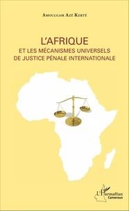 Amoulgam Azé Kerté - L'Afrique et les mécanismes universels de justice pénale internationale.