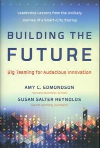 Amy C. Edmondson et Susan Salter Reynolds - Building the Future - Big Teaming for Audacious Innovation.