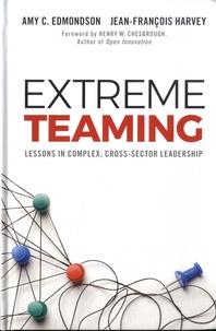 Amy C. Edmondson et Jean-François Harvey - Extreme Teaming - Lessons in Complex, Cross-Sector Leadership.