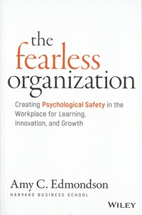 Amy C. Edmondson - The Fearless Organization - Creating Psychological Safety in the Workplace for Learning, Innovation, and Growth.