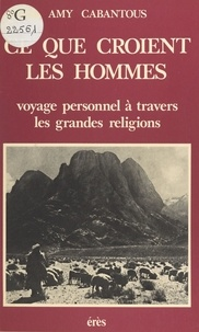 Amy Cabantou - Ce que croient les hommes - Voyage personnel à travers les grandes religions.