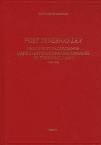 Post tenebras lex- Preuves et propagande dans l'historiographie engagée de Simon Goulart (1543-1628) - Amy Graves-Monroe |