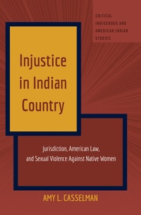 Amy l. Casselman - Injustice in Indian Country - Jurisdiction, American Law, and Sexual Violence Against Native Women.