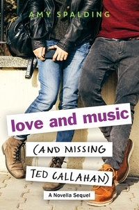 Amy Spalding - Love and Music (and Missing Ted Callahan) - A Novella Sequel.