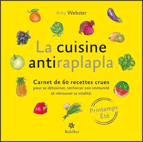 Amy Webster - La cuisine antiraplapla - Printemps Eté - Carnet de 60 recettes crues pour se détoxiner, renforcer son immunité et retrouver sa vitalité.