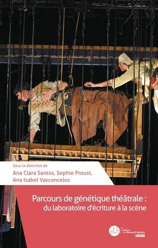 Ana Clara Santos et Sophie Proust - Parcours de génétique théâtrale - Du laboratoire d'écriture à la scène.