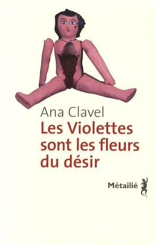 Ana Clavel - Les violettes sont les fleurs du désir.