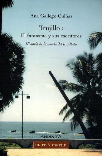 Ana Gallego Cuiñas - Trujillo : el fantasma y sus escritores - Historia de la novela del trujillato.