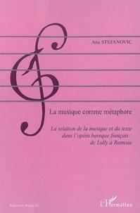 Ana Stefanovic - La musique comme métaphore : la relation de la musique et du texte dans l'opéra français : de Lully à Rameau.