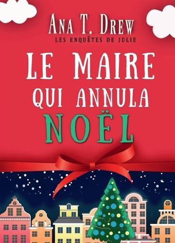 Ana T. Drew - Les enquêtes de Julie  : Le maire qui annula Noël - Un court polar cosy, drôle et réconfortant.