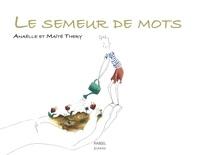 Anaëlle Thery et Maïté Thery - Le semeur de mots.