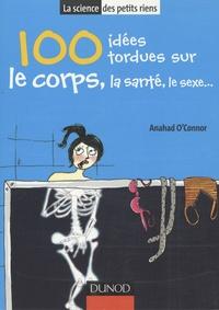 Anahad O'Connor - 100 Idées tordues sur le corps, la santé, le sexe....