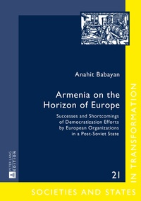 Anahit Babayan - Armenia on the Horizon of Europe - Successes and Shortcomings of Democratization Efforts by European Organizations in a Post-Soviet State.