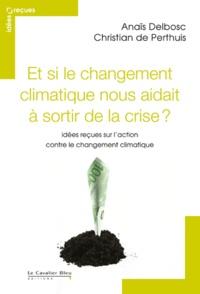 Anaïs Delbosc et Christian de Perthuis - Et si le changement climatique nous aidait à sortir de la crise ? - Idées reçues sur l'action contre le changement climatique.