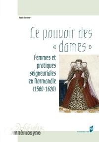 """Anaïs Dufour - Le pouvoir des """"dames"""" - Femmes et pratiques seigneuriales en Normandie (1580-1620)."""