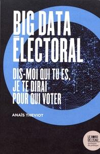 Anaïs Theviot - Big data électoral - Dis-moi qui tu es, je te dirai pour qui voter.