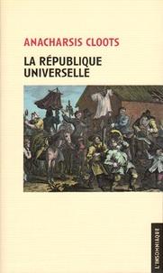 Anarchasis Cloots - La République universelle - Suivie de Bases constitutionnelles de la République du genre humain.