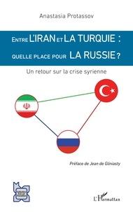 Anastasia Protassov - Entre l'Iran et la Turquie : quelle place pour la Russie ? - Un retour sur la crise syrienne.