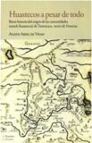 Anath Ariel De Vidas - Huastecos a pesar de todo - Breve historia del origen de las comunidades teenek (huastecas) de Tantoyuca, norte de Veracruz.