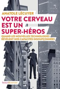 Anatole Lecuyer - Votre cerveau est un super-héros - Quand les nouvelles technologies révèlent nos capacités insoupçonnées.