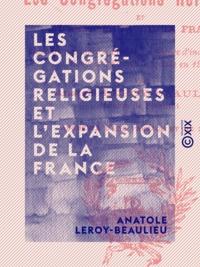 Anatole Leroy-Beaulieu - Les Congrégations religieuses et l'expansion de la France - Discours prononcé, à Paris, à la séance d'inauguration du Congrès d'économie sociale en 1903.