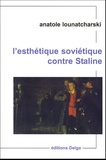 Anatole Lounatcharski - L'esthétique soviétique contre Staline.