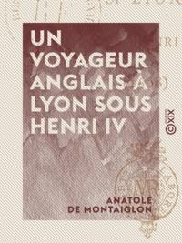 Anatole Montaiglon (de) - Un voyageur anglais à Lyon sous Henri IV - 1608.