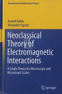 Anatoli Babin et Alexander Figotin - Neoclassical Theory of Electromagnetic Interactions - A Single Theory for Macroscopic and Microscopic Scales.