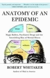 Anatomy of an Epidemic - Magic Bullets, Psychiatric Drugs, and the Astonishing Rise of Mental Illness in America.