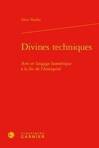 Anca Vasiliu - Divines techniques - Arts et langage homérique à la fin de l'antiquité.