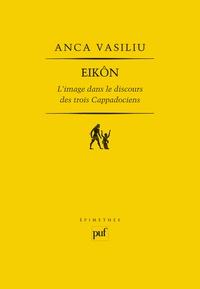 Anca Vasiliu - Eikôn - L'image dans le discours des trois Cappadociens.