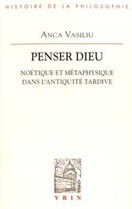 Anca Vasiliu - Penser Dieu - Noétique et métaphysique dans l'Antiquité tardive.