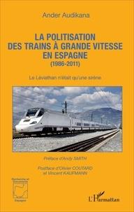 Ander Audikana - La politisation des trains à grande vitesse en Espagne (1986-2011) - Le Léviathan n'était qu'une sirène.